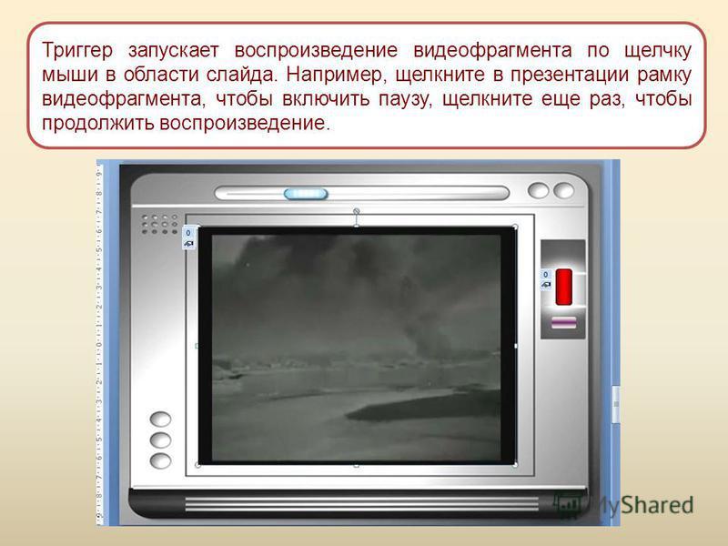 Триггер запускает воспроизведение видеофрагмента по щелчку мыши в области слайда. Например, щелкните в презентации рамку видеофрагмента, чтобы включить паузу, щелкните еще раз, чтобы продолжить воспроизведение.