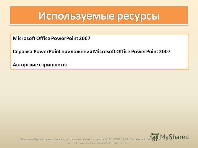 Microsoft Office PowerPoint 2007 Справка PowerPoint приложения Microsoft Office PowerPoint 2007 Авторские скриншоты Жакулина Ирина Валентиновна, учитель начальных классов МОУ-ООШ 23 г.Чапаевска Самарской области, рук. ТГ «Началка» на сайте «Методисты