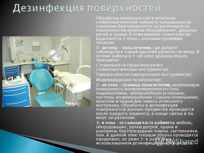 Обработка поверхностей в лечебном стоматологическом кабинете направлена на снижение бактериального загрязнения всех поверхностей включая оборудование, дверные ручки и краны. В помещениях стоматологии выделяются 3 зоны с разными уровнями гигиены: 1-ая
