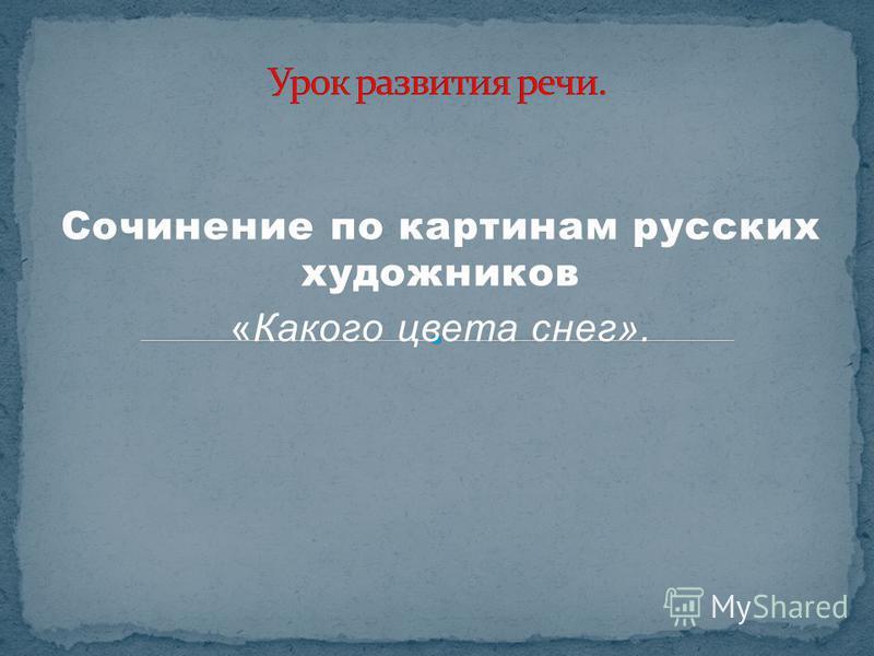 Сочинение по картинам русских художников «Какого цвета снег».