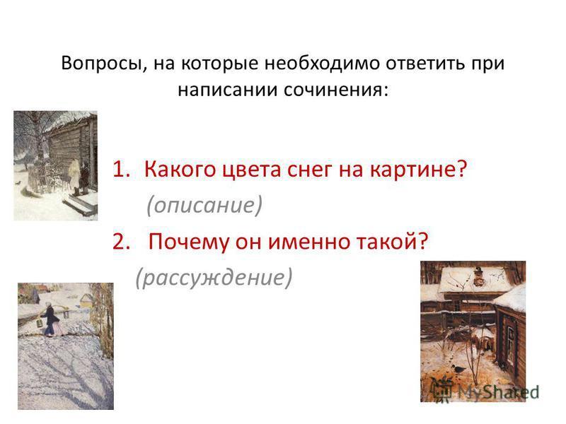 Вопросы, на которые необходимо ответить при написании сочинения: 1. Какого цвета снег на картине? (описание) 2. Почему он именно такой? (рассуждение)