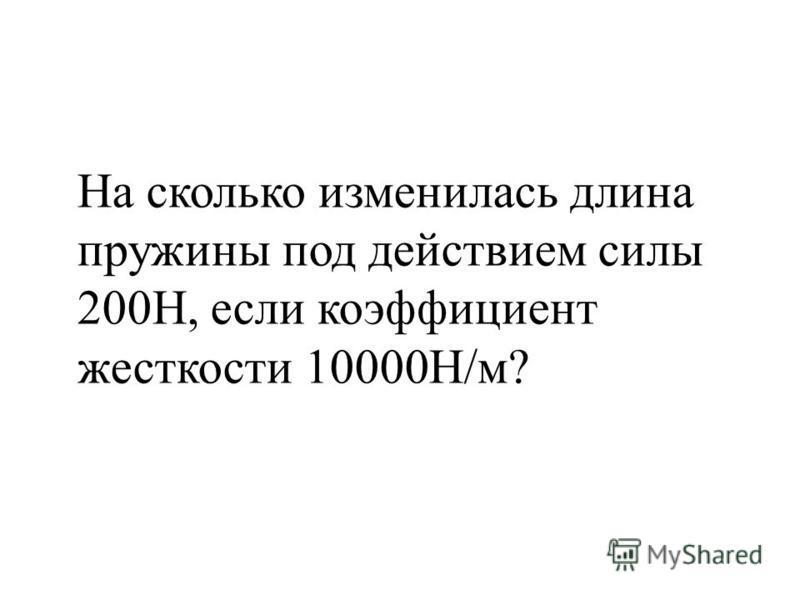 На сколько изменилась длина пружины под действием силы 200Н, если коэффициент жесткости 10000Н/м?