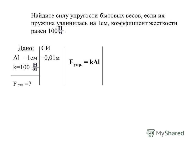 Найдите силу упругости бытовых весов, если их пружина удлинилась на 1 см, коэффициент жесткости равен 100 Дано: Δl =1 см k=100 F упр =? СИ =0,01 м F упр. = kΔl