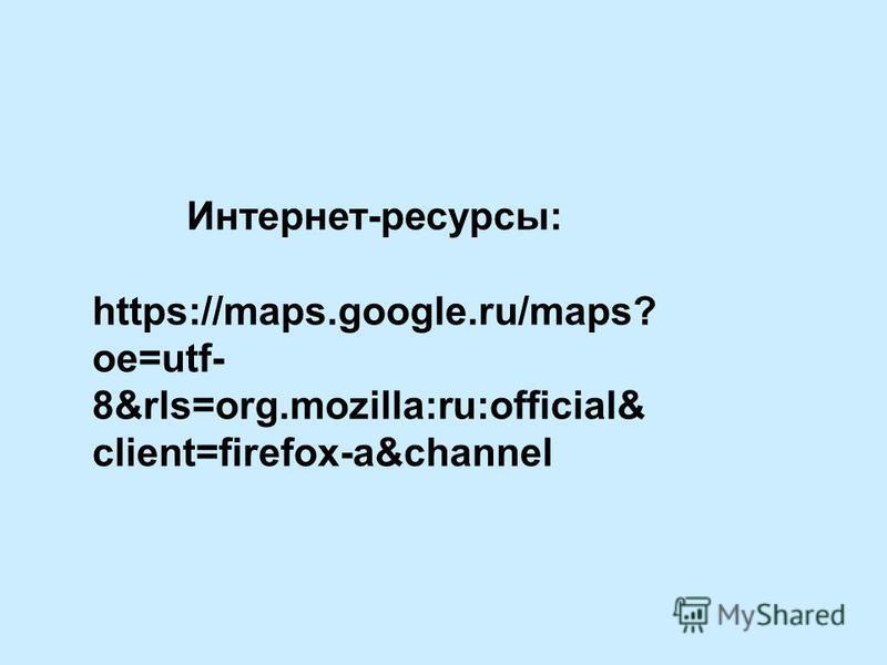 Интернет-ресурсы: https://maps.google.ru/maps? oe=utf- 8&rls=org.mozilla:ru:official& client=firefox-a&channel