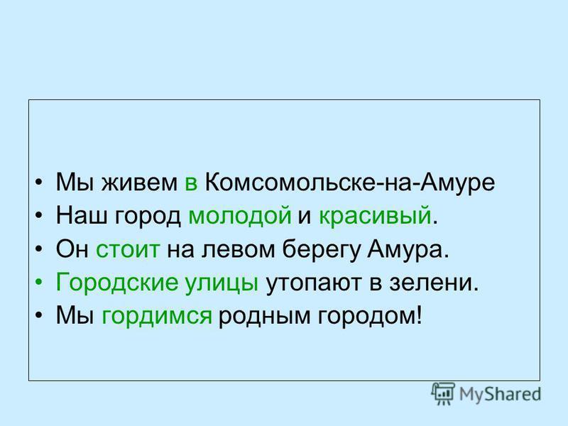 Мы живем в Комсомольске-на-Амуре Наш город молодой и красивый. Он стоит на левом берегу Амура. Городские улицы утопают в зелени. Мы гордимся родным городом!