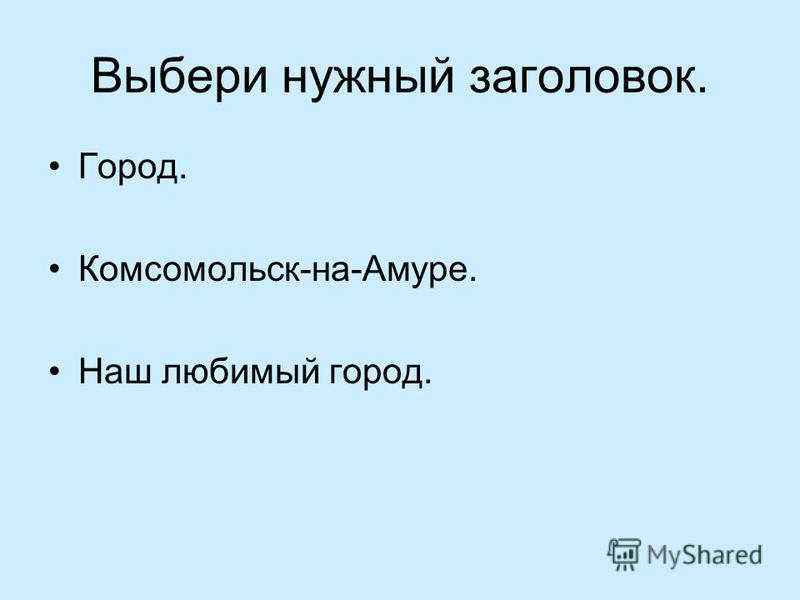 Выбери нужный заголовок. Город. Комсомольск-на-Амуре. Наш любимый город.