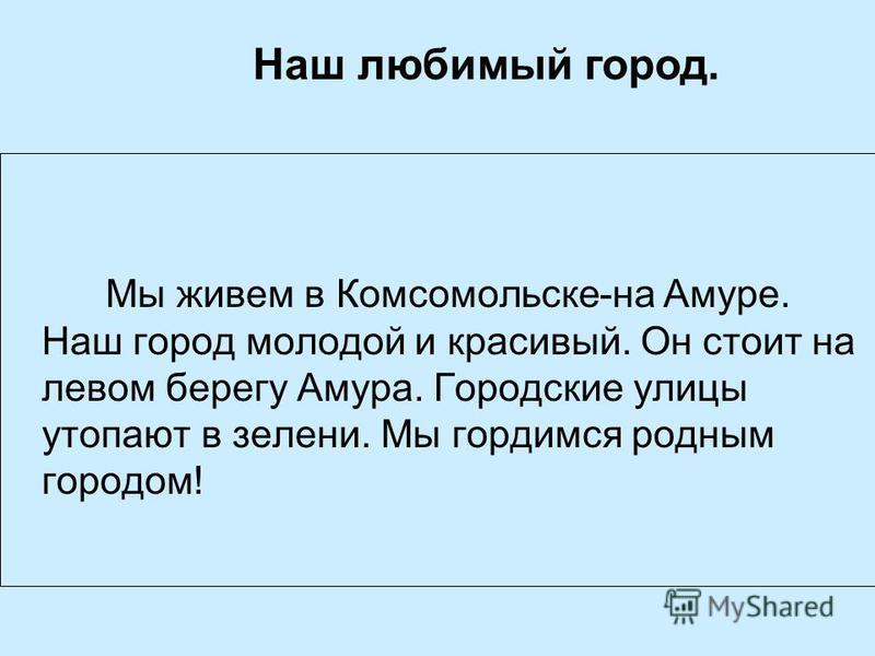 Мы живем в Комсомольске-на Амуре. Наш город молодой и красивый. Он стоит на левом берегу Амура. Городские улицы утопают в зелени. Мы гордимся родным городом! Наш любимый город.
