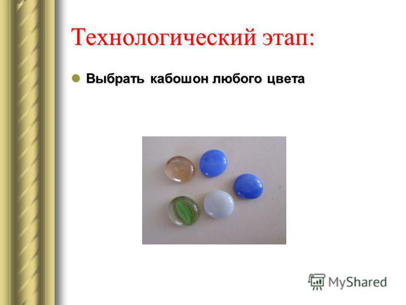 Технологический этап: Выбрать кабошон любого цвета Выбрать кабошон любого цвета