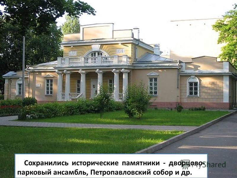 Сохранились исторические памятники - дворцово- парковый ансамбль, Петропавловский собор и др.
