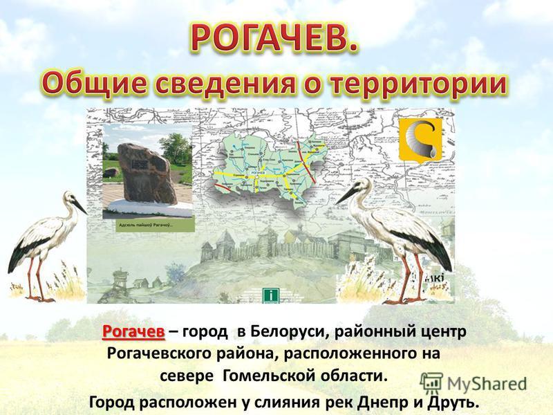 Рогачев Рогачев – город в Белоруси, районный центр Рогачевского района, расположенного на севере Гомельской области. Город расположен у слияния рек Днепр и Друть.
