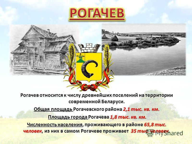 Рогачев относится к числу древнейших поселений на территории современной Беларуси. 2,1 тыс. кв. км. Общая площадь Рогачевского района 2,1 тыс. кв. км. 1,8 тыс. кв. км. Площадь города Рогачева 1,8 тыс. кв. км. 65,8 тыс. человек 35 тыс. человек Численн