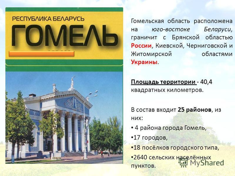 Гомельская область расположена на юго-востоке Беларуси, граничит с Брянской областью России, Киевской, Черниговской и Житомирской областями Украины. 40,4 Площадь территории - 40,4 квадратных километров. В состав входит 25 районов, из них: 4 района го