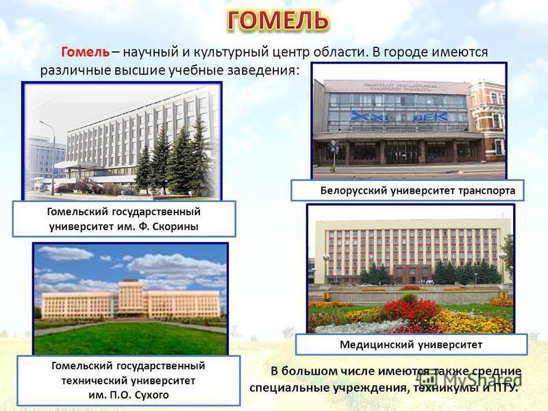 В большом числе имеются также средние специальные учреждения, техникумы и ПТУ. Гомель – научный и культурный центр области. В городе имеются различные высшие учебные заведения: Белорусский университет транспорта Гомельский государственный университет
