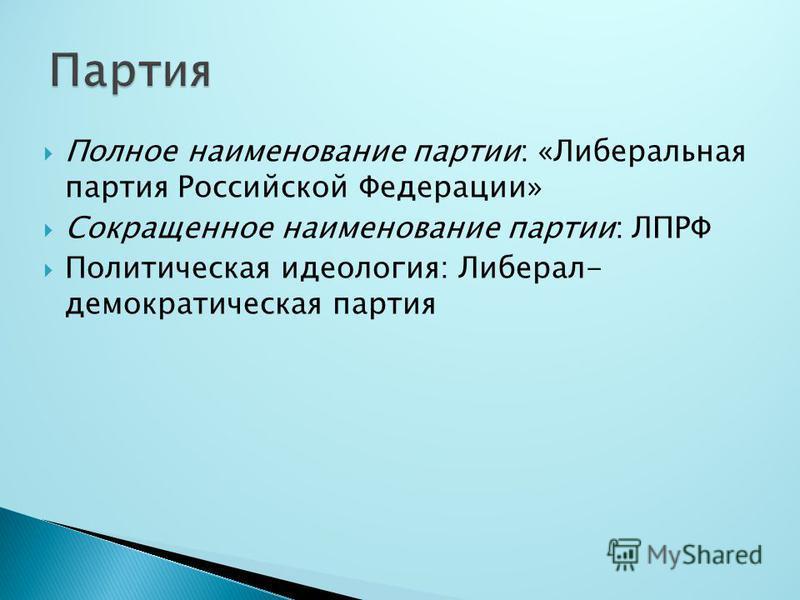 Полное наименование партии: «Либеральная партия Российской Федерации» Сокращенное наименование партии: ЛПРФ Политическая идеология: Либерал- демократическая партия