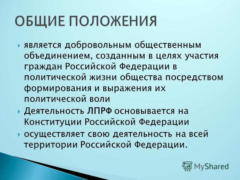 является добровольным общественным объединением, созданным в целях участия граждан Российской Федерации в политической жизни общества посредством формирования и выражения их политической воли Деятельность ЛПРФ основывается на Конституции Российской Ф