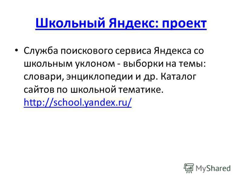 Школьный Яндекс: проект Служба поискового сервиса Яндекса со школьным уклоном - выборки на темы: словари, энциклопедии и др. Каталог сайтов по школьной тематике. http://school.yandex.ru/ http://school.yandex.ru/