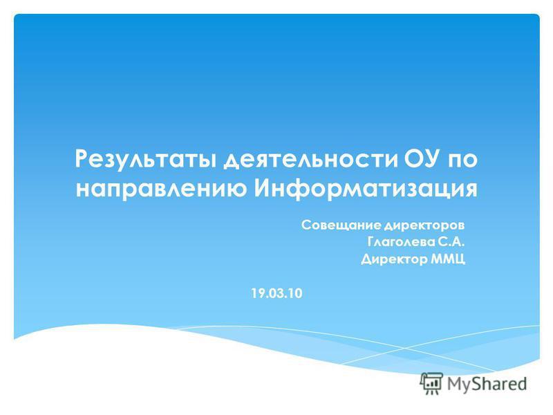 Результаты деятельности ОУ по направлению Информатизация Совещание директоров Глаголева С.А. Директор ММЦ 19.03.10