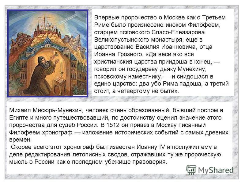Михаил Мисюрь-Мунехин, человек очень образованный, бывший послом в Египте и много путешествовавший, по достоинству оценил значение этого пророчества для судеб России. В 1512 он привез в Москву писанный Филофеем хронограф изложение исторических событи