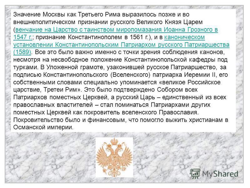 Значение Москвы как Третьего Рима выразилось позже и во внешнеполитическом признании русского Великого Князя Царем (венчание на Царство с таинством миропомазания Иоанна Грозного в 1547 г.; признание Константинополем в 1561 г.), и в каноническом устан