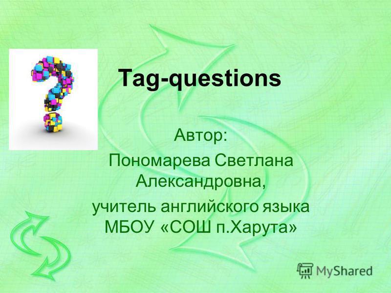 Tag-questions Автор: Пономарева Светлана Александровна, учитель английского языка МБОУ «СОШ п.Харута»