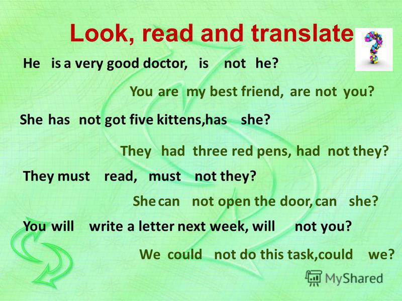 Look, read and translate He You She not got five kittens, she? had They read, not they? She not open the door, she? You write a letter next week, not you? isa very good doctor,ishe?not aremy best friend,you?arenot They three red pens,hadnotthey? has