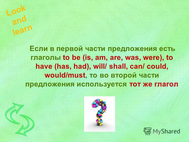 Если в первой части предложения есть глаголы to be (is, am, are, was, were), to have (has, had), will/ shall, can/ could, would/must, то во второй части предложения используется тот же глагол Look and learn