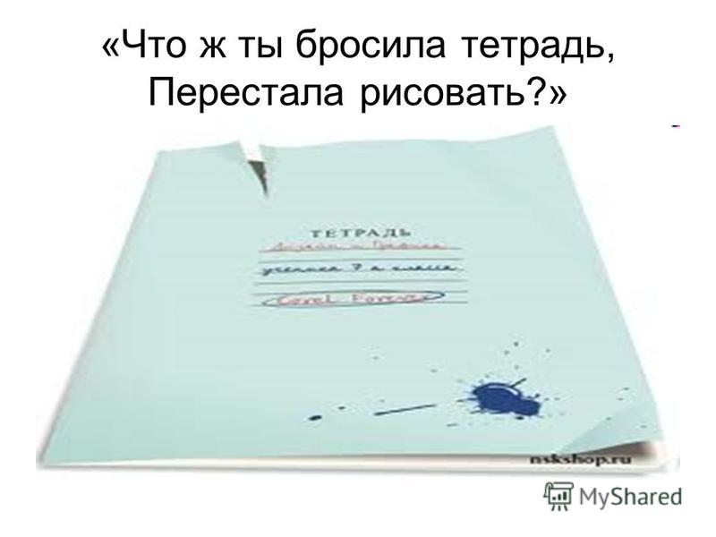 «Что ж ты бросила тетрадь, Перестала рисовать?»