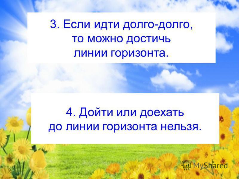 3. Если идти долго-долго, то можно достичь линии горизонта. 4. Дойти или доехать до линии горизонта нельзя.