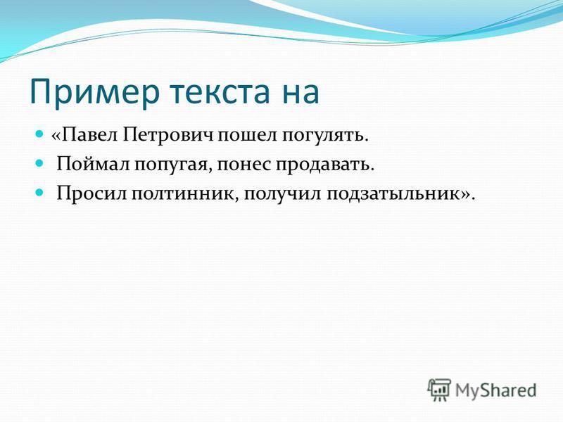 Пример текста на «Павел Петрович пошел погулять. Поймал попугая, понес продавать. Просил полтинник, получил подзатыльник».