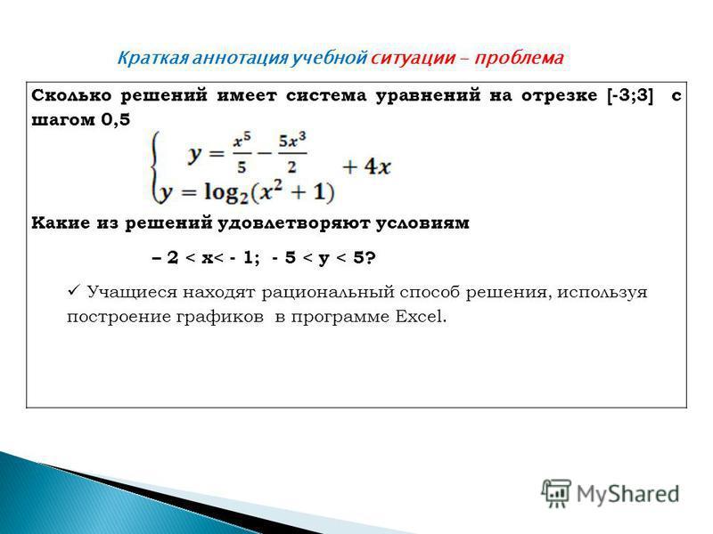 Краткая аннотация учебной ситуации - проблема Сколько решений имеет система уравнений на отрезке [-3;3] с шагом 0,5 Какие из решений удовлетворяют условиям – 2 < x< - 1; - 5 < y < 5? Учащиеся находят рациональный способ решения, используя построение