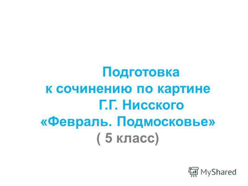 Подготовка к сочинению по картине Г.Г. Нисского «Февраль. Подмосковье» ( 5 класс)
