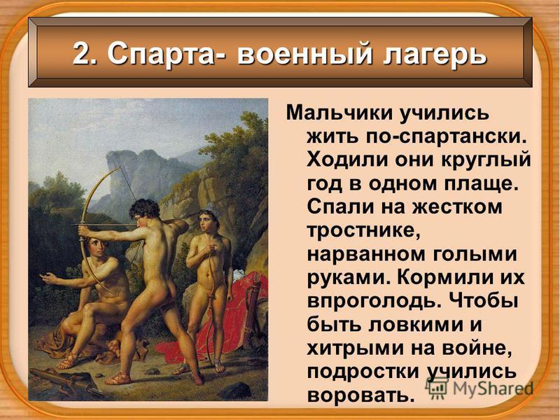 2. Спарта- военный лагерь Мальчики учились жить по-спартански. Ходили они круглый год в одном плаще. Спали на жестком тростнике, нарванном голыми руками. Кормили их впроголодь. Чтобы быть ловкими и хитрыми на войне, подростки учились воровать.