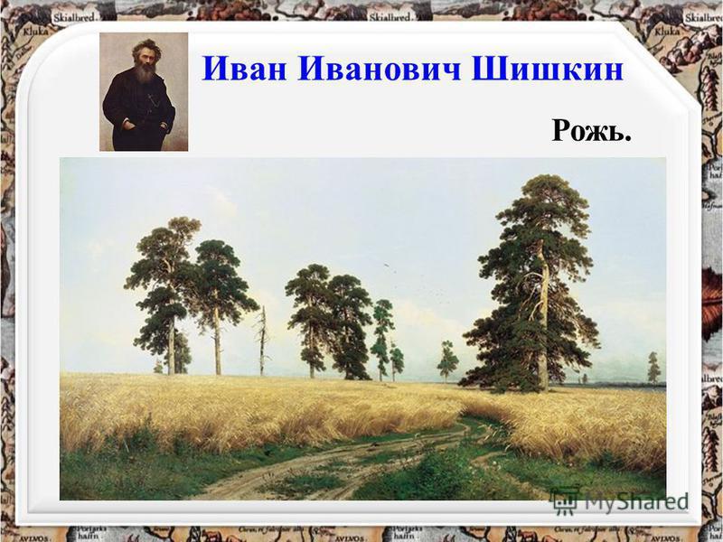 Иван Иванович Шишкин Рожь.