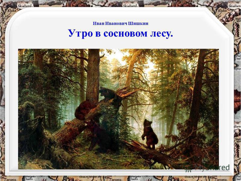 Иван Иванович Шишкин Утро в сосновом лесу.