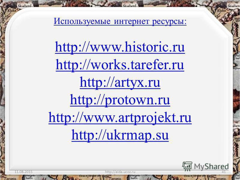 Используемые интернет ресурсы: http://www.historic.ru http://works.tarefer.ru http://artyx.ru http://protown.ru http://www.artprojekt.ru http://ukrmap.su 11.08.2015http://aida.ucoz.ru41