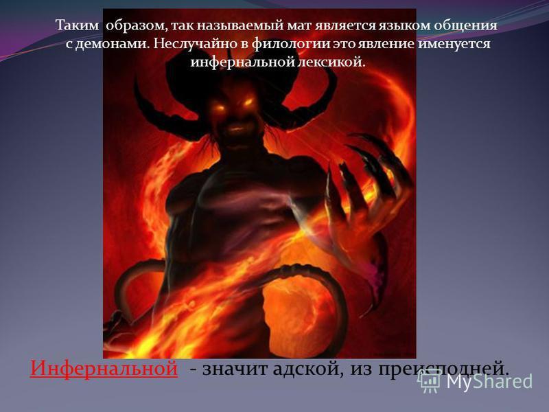 Таким образом, так называемый мат является языком общения с демонами. Неслучайно в филологии это явление именуется инфернальной лексикой. Инфернальной - значит адской, из преисподней.