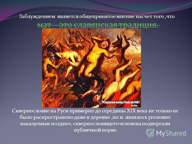 Заблуждением является общепринятое мнение насчет того,что мат – это славянская традиция. Сквернословие на Руси примерно до середины XIX века не только не было распространено даже в деревне,но и являлось уголовно наказуемым позднее, сквернословящего ч