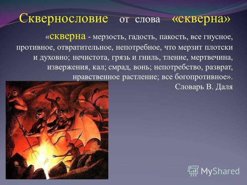 Сквернословие от слова «скверна» « скверна - мерзость, гадость, пакость, все гнусное, противное, отвратительное, непотребное, что мерзит плотски и духовно; нечистота, грязь и гниль, тление, мертвечина, извержения, кал; смрад, вонь; непотребство, разв