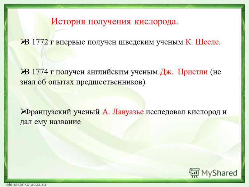 История получения кислорода. В 1772 г впервые получен шведским ученым К. Шееле. В 1774 г получен английским ученым Дж. Пристли (не знал об опытах предшественников) Французский ученый А. Лавуазье исследовал кислород и дал ему название