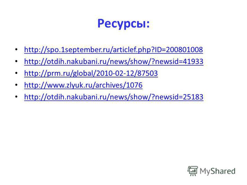 Ресурсы: http://spo.1september.ru/articlef.php?ID=200801008 http://otdih.nakubani.ru/news/show/?newsid=41933 http://prm.ru/global/2010-02-12/87503 http://www.zlyuk.ru/archives/1076 http://otdih.nakubani.ru/news/show/?newsid=25183