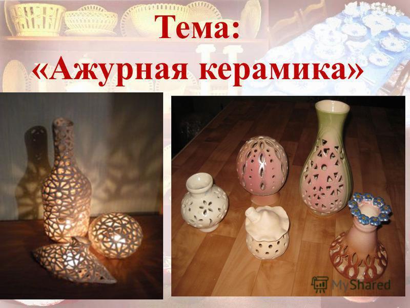 Тема: «Ажурная керамика»