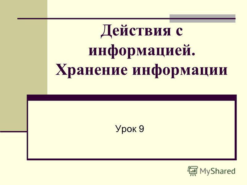 Действия с информацией. Хранение информации Урок 9