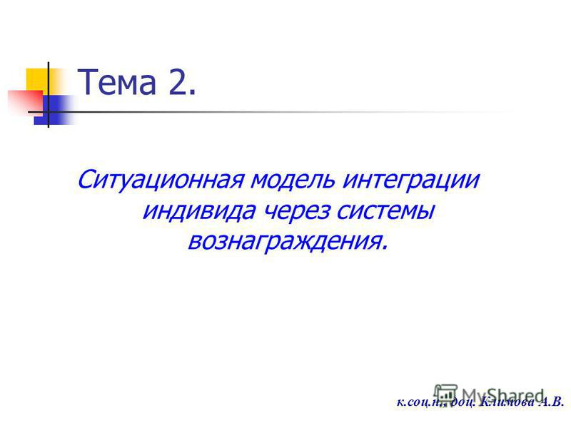 Тема 2. Ситуационная модель интеграции индивида через системы вознаграждения. к.соц.н., доц. Климова А.В.