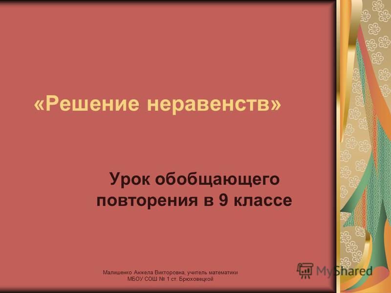 «Решение неравенств» Урок обобщающего повторения в 9 классе Малишенко Анжела Викторовна, учитель математики МБОУ СОШ 1 ст. Брюховецкой