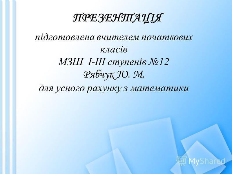 ПРЕЗЕНТАЦІЯ підготовлена вчителем початкових класів МЗШ І-ІІІ ступенів 12 Рябчук Ю. М. для усного рахунку з математики