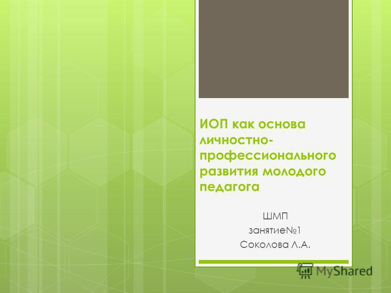 ИОП как основа личностно- профессионального развития молодого педагога ШМП занятие 1 Соколова Л.А.