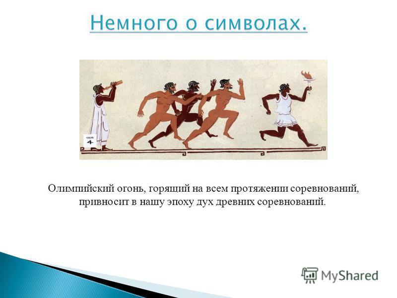 Олимпийский огонь, горящий на всем протяжении соревнований, привносит в нашу эпоху дух древних соревнований.
