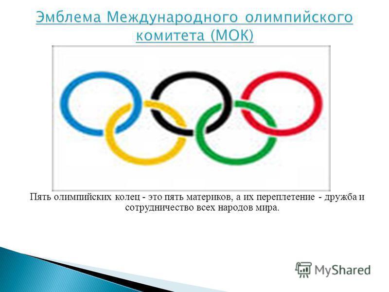 Пять олимпийских колец - это пять материков, а их переплетение - дружба и сотрудничество всех народов мира.
