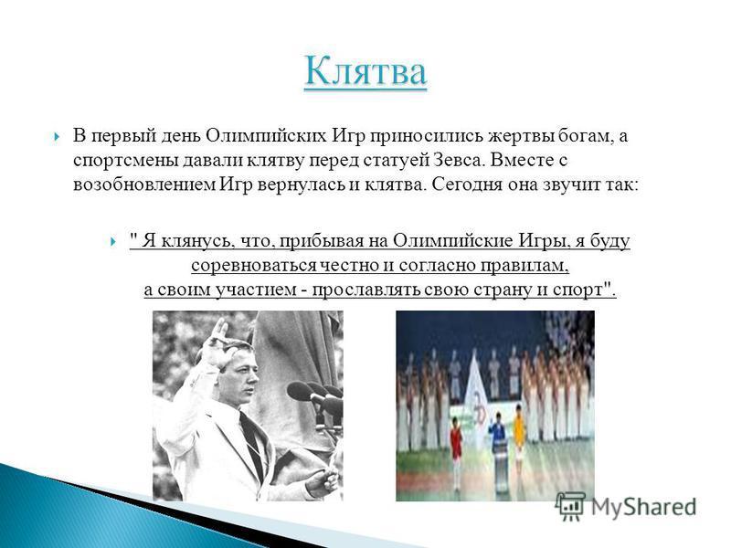 В первый день Олимпийских Игр приносились жертвы богам, а спортсмены давали клятву перед статуей Зевса. Вместе с возобновлением Игр вернулась и клятва. Сегодня она звучит так: