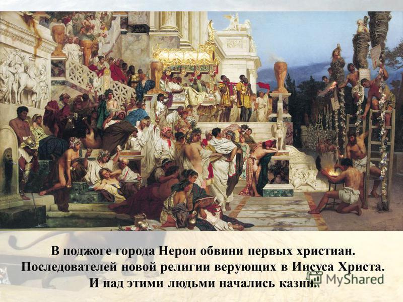 В поджоге города Нерон обвини первых христиан. Последователей новой религии верующих в Иисуса Христа. И над этими людьми начались казни.